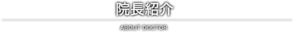 院長紹介|ABOUT DOCTOR